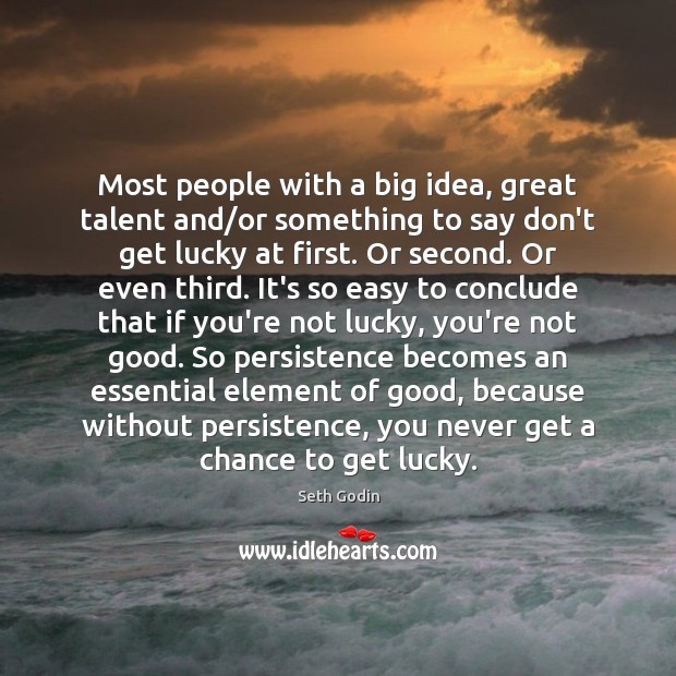 Most people with a big idea, great talent and/or something to Image