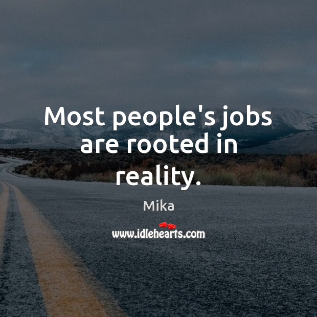 Most people's jobs are rooted in reality. Image