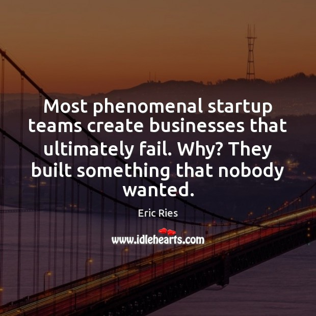 Most phenomenal startup teams create businesses that ultimately fail. Why? They built Eric Ries Picture Quote