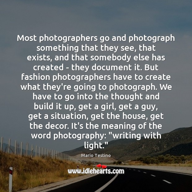 Most photographers go and photograph something that they see, that exists, and Mario Testino Picture Quote