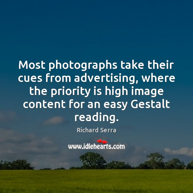 Most photographs take their cues from advertising, where the priority is high Richard Serra Picture Quote