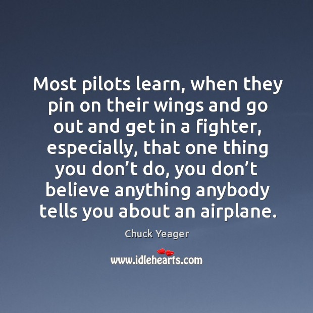 Most pilots learn, when they pin on their wings and go out and get in a fighter Chuck Yeager Picture Quote