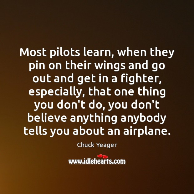 Most pilots learn, when they pin on their wings and go out Chuck Yeager Picture Quote