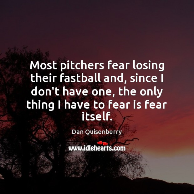 Most pitchers fear losing their fastball and, since I don't have one, Fear Quotes Image