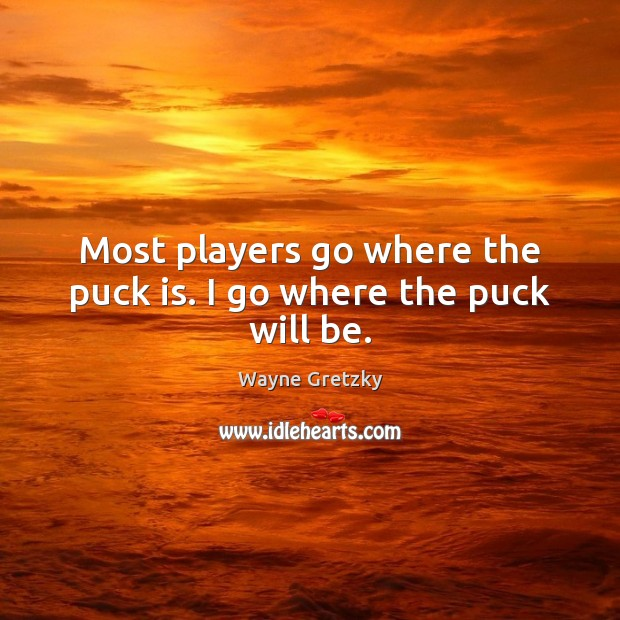 Most players go where the puck is. I go where the puck will be. Wayne Gretzky Picture Quote
