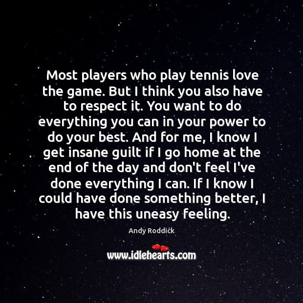 Most players who play tennis love the game. But I think you Andy Roddick Picture Quote