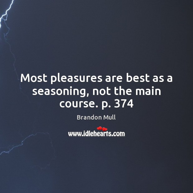 Most pleasures are best as a seasoning, not the main course. p. 374 Brandon Mull Picture Quote