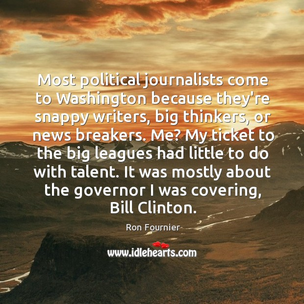 Most political journalists come to Washington because they're snappy writers, big thinkers, Ron Fournier Picture Quote