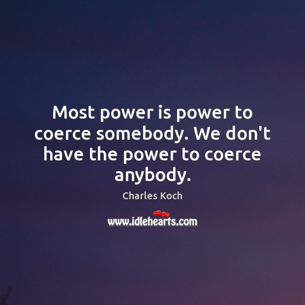Most power is power to coerce somebody. We don't have the power to coerce anybody. Charles Koch Picture Quote