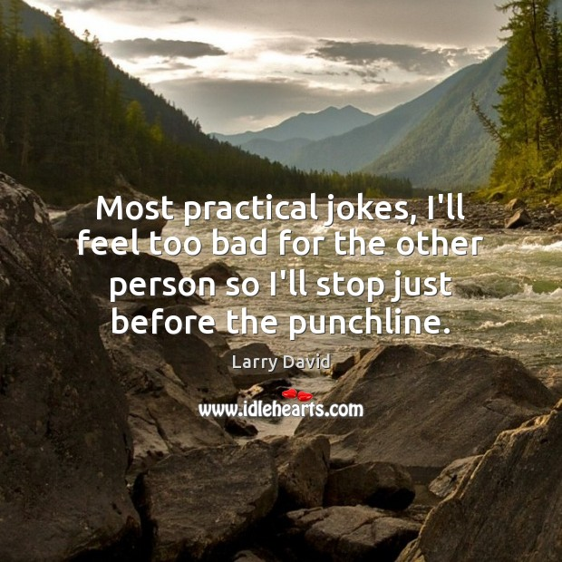 Most practical jokes, I'll feel too bad for the other person so Image