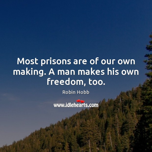 Most prisons are of our own making. A man makes his own freedom, too. Robin Hobb Picture Quote