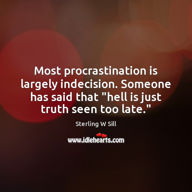 "Most procrastination is largely indecision. Someone has said that ""hell is just Sterling W Sill Picture Quote"