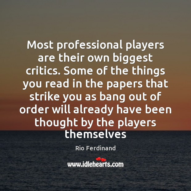 Most professional players are their own biggest critics. Some of the things Rio Ferdinand Picture Quote