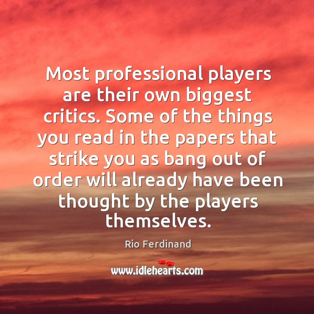 Most professional players are their own biggest critics. Some of the things you read in the Rio Ferdinand Picture Quote