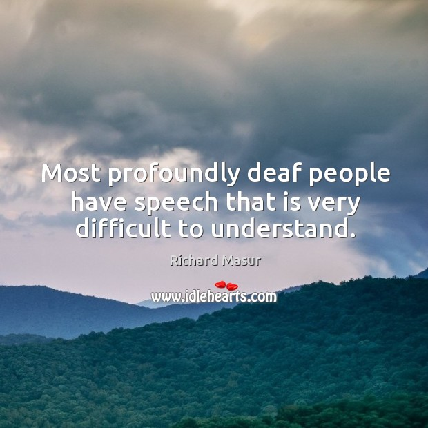 Most profoundly deaf people have speech that is very difficult to understand. Richard Masur Picture Quote
