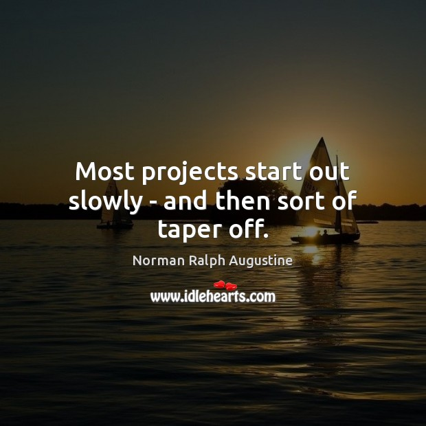 Most projects start out slowly – and then sort of taper off. Norman Ralph Augustine Picture Quote