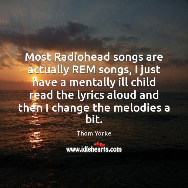 Image, Most Radiohead songs are actually REM songs, I just have a mentally