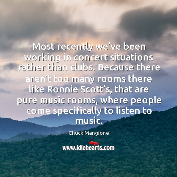Most recently we've been working in concert situations rather than clubs. Chuck Mangione Picture Quote