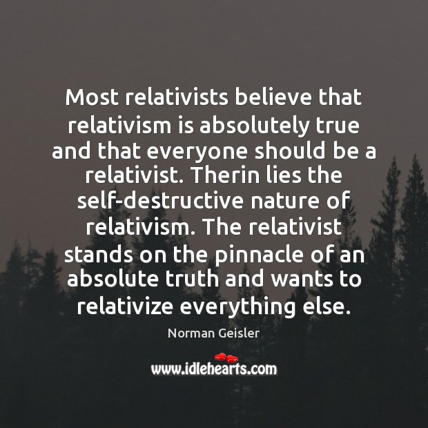 Most relativists believe that relativism is absolutely true and that everyone should Image