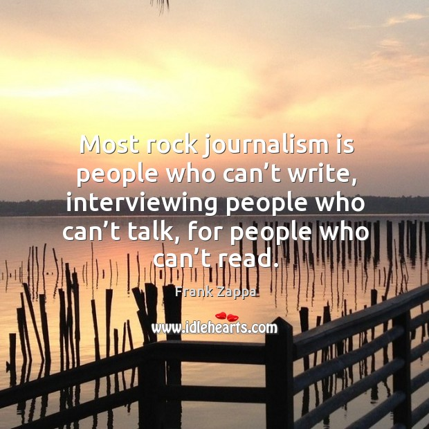 Most rock journalism is people who can't write, interviewing people who can't talk, for people who can't read. Image