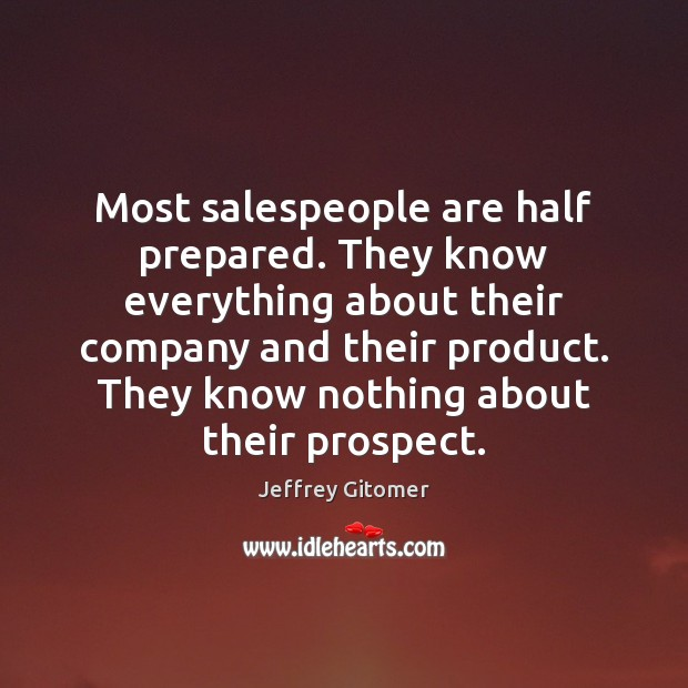 Most salespeople are half prepared. They know everything about their company and Jeffrey Gitomer Picture Quote