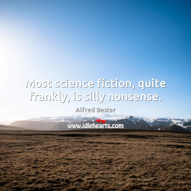 Most science fiction, quite frankly, is silly nonsense. Alfred Bester Picture Quote