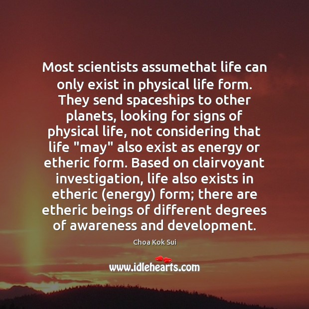 Most scientists assumethat life can only exist in physical life form. They Image