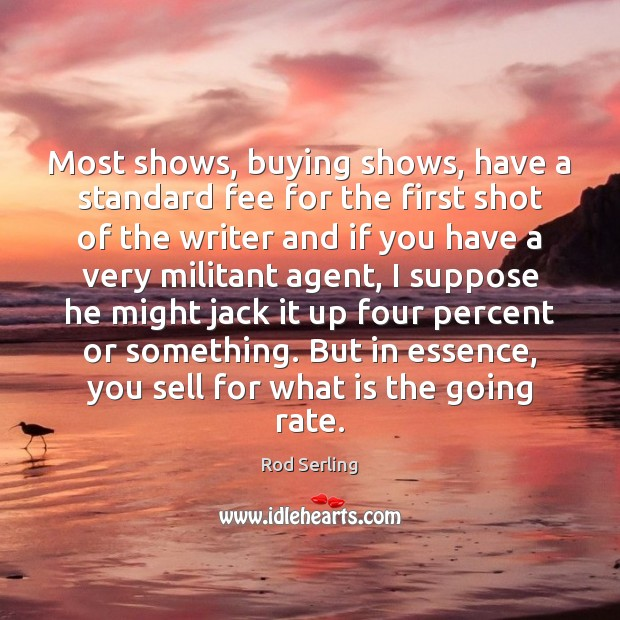 Most shows, buying shows, have a standard fee for the first shot Rod Serling Picture Quote