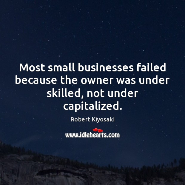 Most small businesses failed because the owner was under skilled, not under capitalized. Robert Kiyosaki Picture Quote