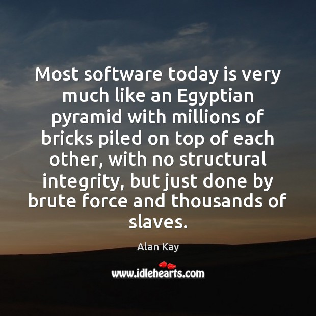 Image, Most software today is very much like an Egyptian pyramid with millions