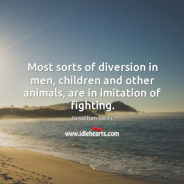 Most sorts of diversion in men, children and other animals, are in imitation of fighting. Image