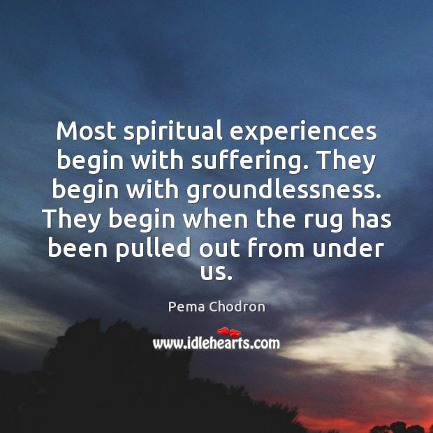 Image, Most spiritual experiences begin with suffering. They begin with groundlessness. They begin