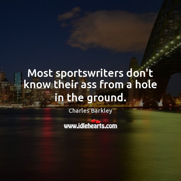 Most sportswriters don't know their ass from a hole in the ground. Charles Barkley Picture Quote