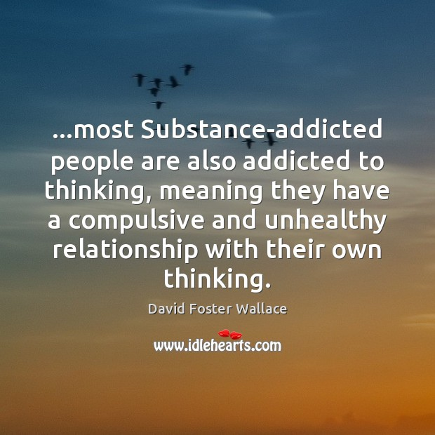 …most Substance-addicted people are also addicted to thinking, meaning they have a Image
