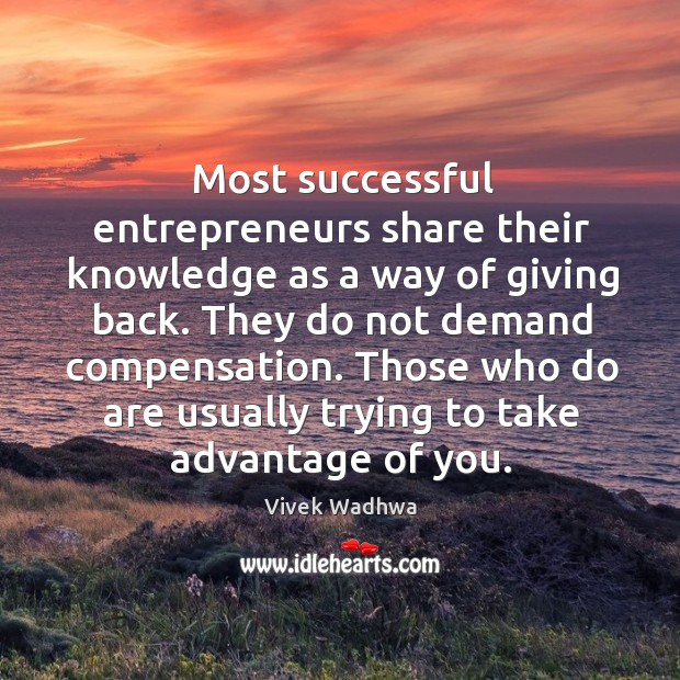 Most successful entrepreneurs share their knowledge as a way of giving back. Vivek Wadhwa Picture Quote