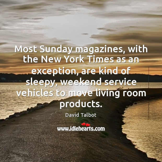Most Sunday magazines, with the New York Times as an exception, are David Talbot Picture Quote