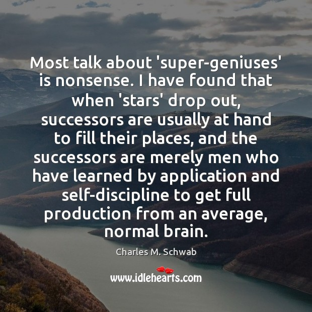 Most talk about 'super-geniuses' is nonsense. I have found that when 'stars' Charles M. Schwab Picture Quote