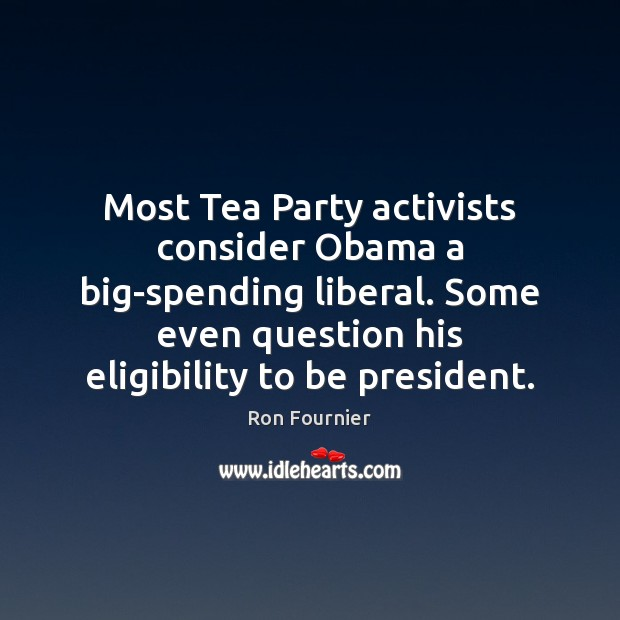 Most Tea Party activists consider Obama a big-spending liberal. Some even question Ron Fournier Picture Quote