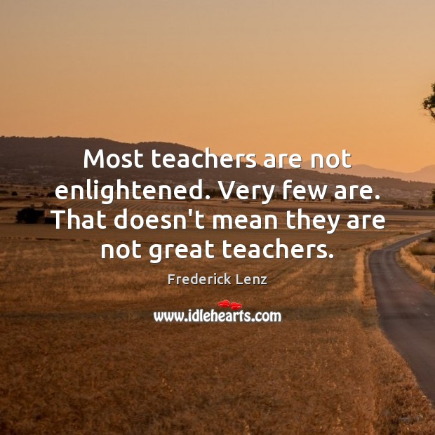 Most teachers are not enlightened. Very few are. That doesn't mean they Image