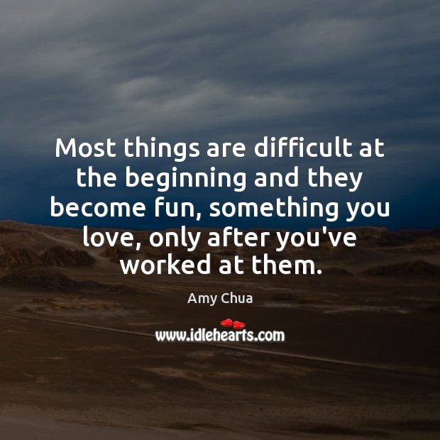Most things are difficult at the beginning and they become fun, something Amy Chua Picture Quote