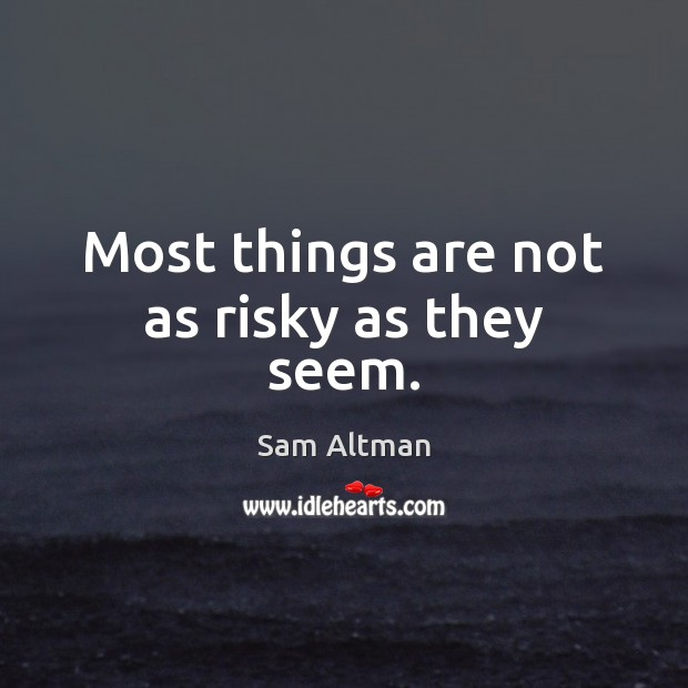 Most things are not as risky as they seem. Sam Altman Picture Quote