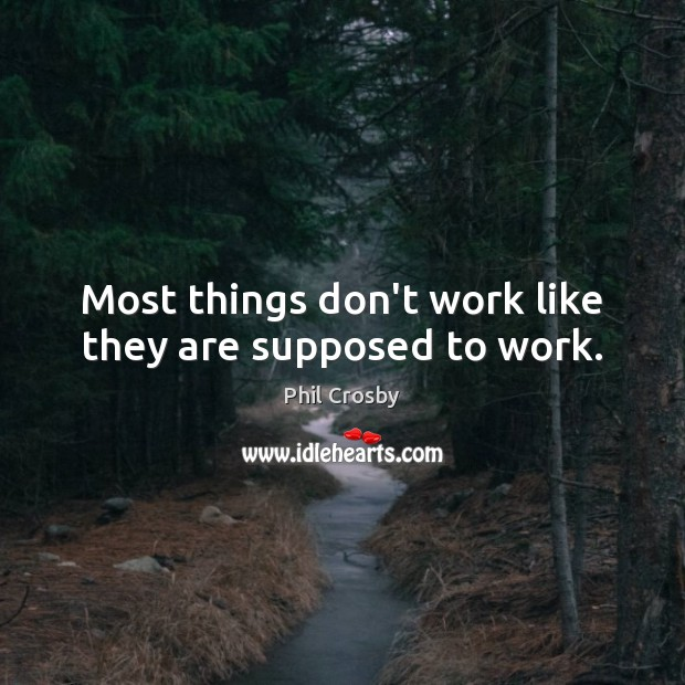Most things don't work like they are supposed to work. Image