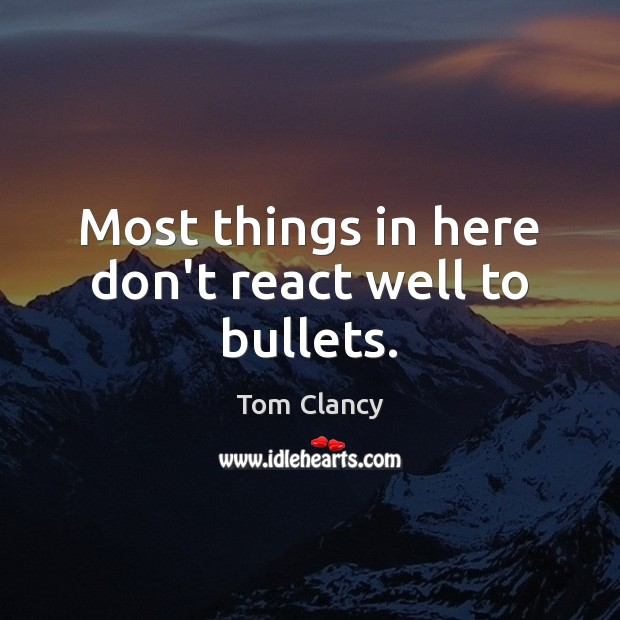 Most things in here don't react well to bullets. Tom Clancy Picture Quote