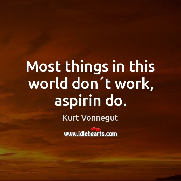 Image, Most things in this world don´t work, aspirin do.