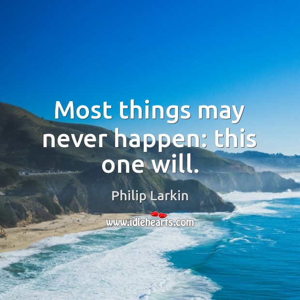 Most things may never happen: this one will. Philip Larkin Picture Quote