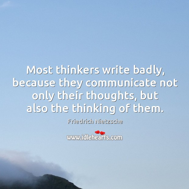 Most thinkers write badly, because they communicate not only their thoughts, but Image