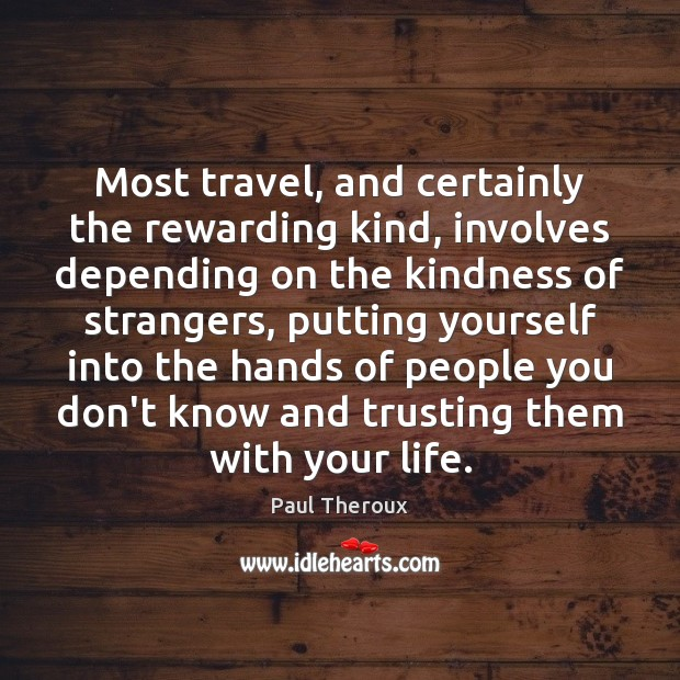 Most travel, and certainly the rewarding kind, involves depending on the kindness Image