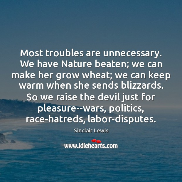 Most troubles are unnecessary. We have Nature beaten; we can make her Sinclair Lewis Picture Quote