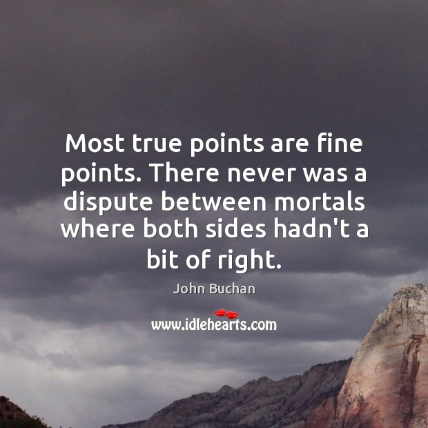 Most true points are fine points. There never was a dispute between John Buchan Picture Quote