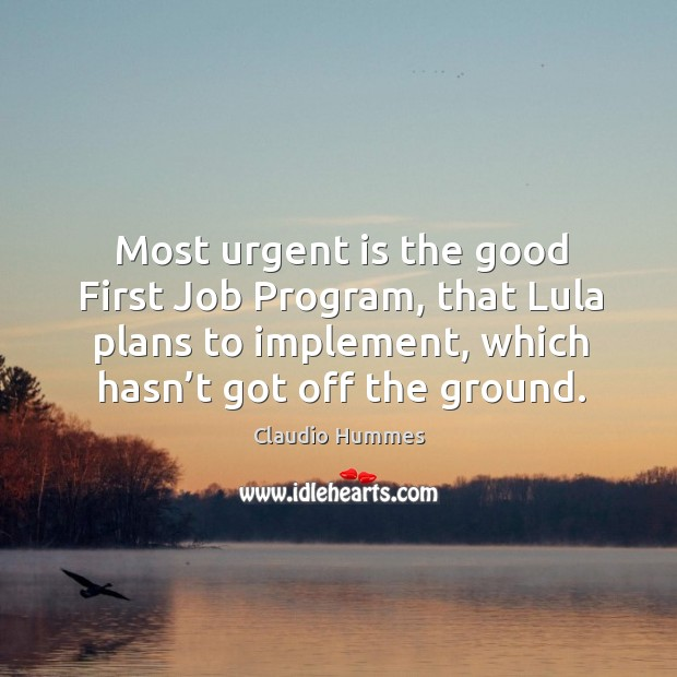 Most urgent is the good first job program, that lula plans to implement, which hasn't got off the ground. Claudio Hummes Picture Quote